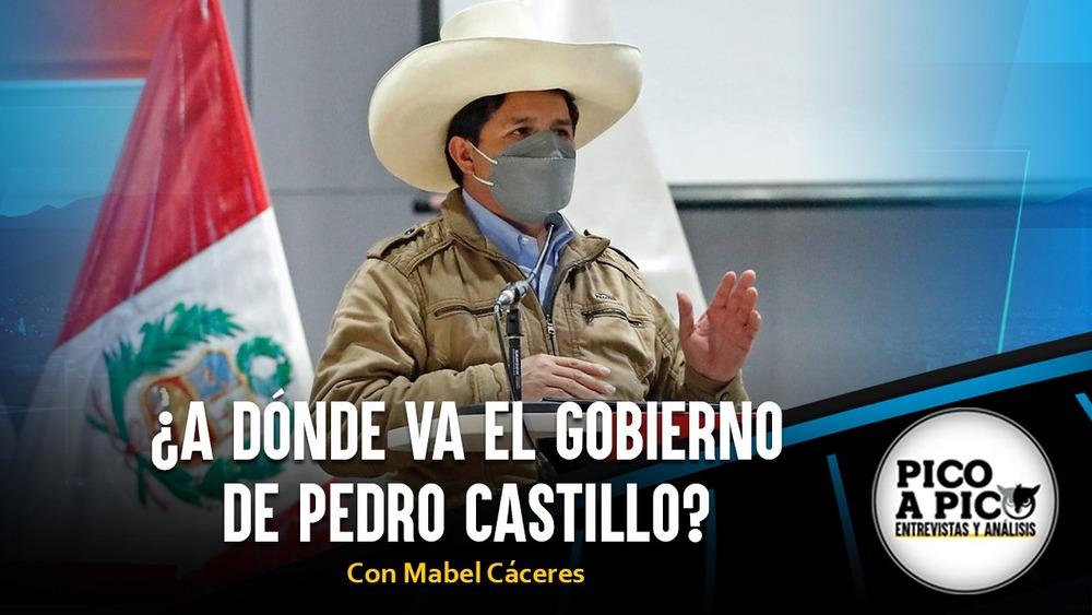 Pico a Pico: ¿A dónde va el gobierno de Pedro Castillo?